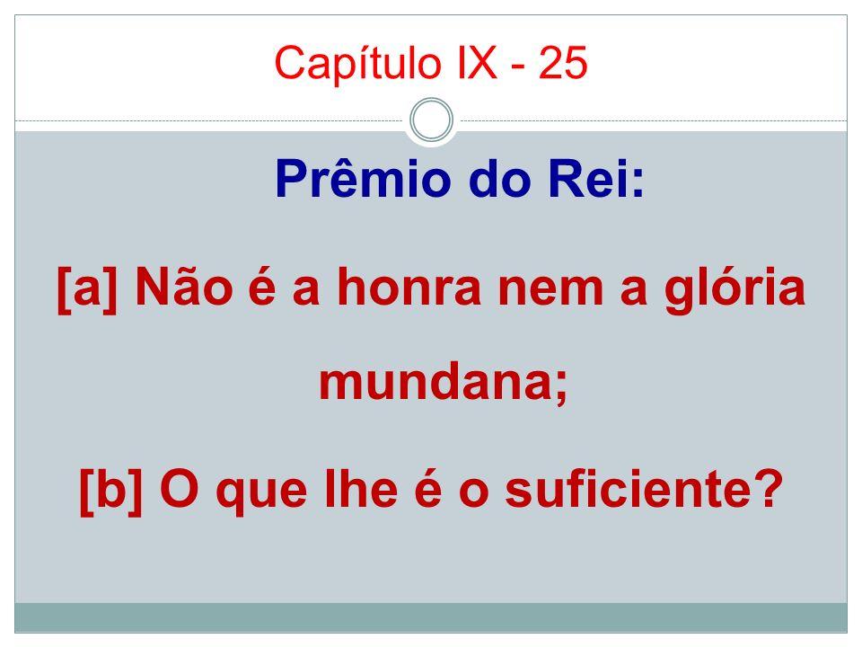 Capítulo IX - 25 Prêmio do Rei: [a] Não é a honra nem a glória mundana; [b] O que lhe é o suficiente.